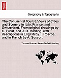 The Continental Tourist. Views of Cities and Scenery in Italy, France, and Switzerland. from Original Drawings by S. Prout, and J. D. Harding, with De