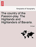 The Country of the Passion-Play. the Highlands and Highlanders of Bavaria.