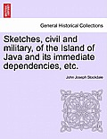 Sketches, Civil and Military, of the Island of Java and Its Immediate Dependencies, Etc.