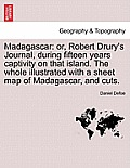 Madagascar: Or, Robert Drury's Journal, During Fifteen Years Captivity on That Island. the Whole Illustrated with a Sheet Map of M