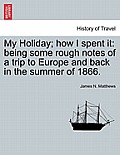 My Holiday; How I Spent It: Being Some Rough Notes of a Trip to Europe and Back in the Summer of 1866.