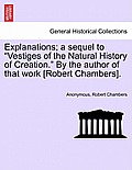 Explanations; A Sequel to Vestiges of the Natural History of Creation. by the Author of That Work [Robert Chambers].