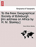 To the New Geographical Society of Edinburgh. [An Address on Africa by H. M. Stanley.]