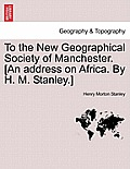 To the New Geographical Society of Manchester. [An Address on Africa. by H. M. Stanley.]