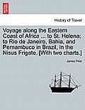 Voyage Along the Eastern Coast of Africa ... to St. Helena; To Rio de Janeiro, Bahia, and Pernambuco in Brazil, in the Nisus Frigate. [With Two Charts