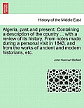 Algeria, Past and Present. Containing a Description of the Country ... with a Review of Its History. from Notes Made During a Personal Visit in 1843,