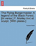 The Flying Burgermaster. a Legend of the Black Forest. [In Verse.] F. Morley Invt Et Sculpt. [With Plates.]