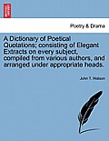 A Dictionary of Poetical Quotations; Consisting of Elegant Extracts on Every Subject, Compiled from Various Authors, and Arranged Under Appropriate He