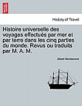 Histoire Universelle Des Voyages Effectues Par Mer Et Par Terre Dans Les Cinq Parties Du Monde. Revus Ou Traduits Par M. A. M.