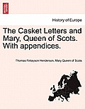The Casket Letters and Mary, Queen of Scots. with Appendices.