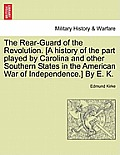 The Rear-Guard of the Revolution. [A History of the Part Played by Carolina and Other Southern States in the American War of Independence.] by E. K.