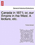 Canada in 1871; Or, Our Empire in the West. a Lecture, Etc.