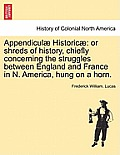 Appendiculae Historicae: Or Shreds of History, Chiefly Concerning the Struggles Between England and France in N. America, Hung on a Horn.