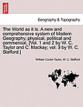 The World as It Is. a New and Comprehensive System of Modern Geography, Physical, Political and Commercial. [Vol. 1 and 2 by W. C. Taylor and C. MacKa