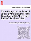 Clare Abbey; Or, the Trials of Youth. by the Author of the Discipline of Life [I.E. Lady Emily C. M. Ponsonby].
