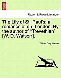 The Lily of St. Paul's: A Romance of Old London. by the Author of Trevethlan [W. D. Watson].