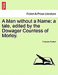A Man Without a Name: A Tale, Edited by the Dowager Countess of Morley.