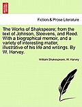 The Works of Shakspeare; From the Text of Johnson, Steevens, and Reed. with a Biographical Memoir, and a Variety of Interesting Matter, Illustrative o