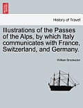 Illustrations of the Passes of the Alps, by Which Italy Communicates with France, Switzerland, and Germany. Vol. I