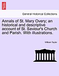 Annals of St. Mary Overy; An Historical and Descriptive Account of St. Saviour's Church and Parish. with Illustrations.