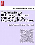 The Antiquities of Richborough, Reculver and Lymne, in Kent ... Illustrated by F. W. Fairholt.