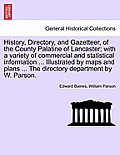 History, Directory, and Gazetteer, of the County Palatine of Lancaster; With a Variety of Commercial and Statistical Information ... Illustrated by Ma