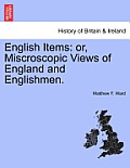 English Items: Or, Miscroscopic Views of England and Englishmen.
