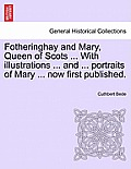 Fotheringhay and Mary, Queen of Scots ... with Illustrations ... and ... Portraits of Mary ... Now First Published.