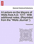 A Lecture on the Mayors of Wells from A.D. 1317. with Additional Notes. (Reprinted from the Wells Journal.).