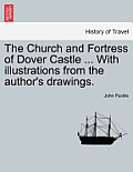 The Church and Fortress of Dover Castle ... with Illustrations from the Author's Drawings.