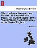 Where to Buy at Worcester and Malvern. an Illustrated Local Trades' Review, by the Editor of the Agents' Guide, with Illustrations of the West of Engl