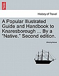 A Popular Illustrated Guide and Handbook to Knaresborough ... by a Native. Second Edition.