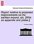 Report Relative to Proposed Improvements on the Earthen Mound, Etc. [With an Appendix and Plates.]