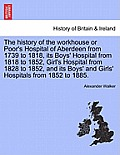 The History of the Workhouse or Poor's Hospital of Aberdeen from 1739 to 1818, Its Boys' Hospital from 1818 to 1852, Girl's Hospital from 1828 to 1852