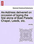 An Address Delivered on Occasion of Laying the First Stone of East Parade Chapel, Leeds, Etc.