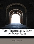 Tom Trouble: A Play in Four Acts