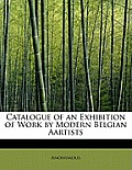 Catalogue of an Exhibition of Work by Modern Belgian Aartists