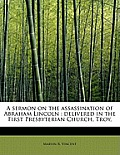 A Sermon on the Assassination of Abraham Lincoln: Delivered in the First Presbyterian Church, Troy,