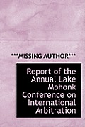 Report of the Annual Lake Mohonk Conference on International Arbitration