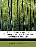 Evolution and Its Consequences: A Reply to Professor Huxley
