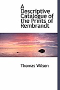 A Descriptive Catalogue of the Prints of Rembrandt