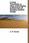 Living Fountain: A New and Choice Collection of Sunday School Songs