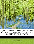 The Constitutional Power of Congress Over the Territory of the United States