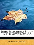 John Fletcher: A Study in Dramatic Method