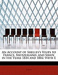 An Account of Shelley's Visits to France, Switzerland, and Savoy, in the Years 1814 and 1816: With E
