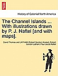 The Channel Islands ... with Illustrations Drawn by P. J. Naftel [And with Maps].