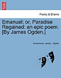 Emanuel; Or, Paradise Regained: An Epic Poem. [By James Ogden.]
