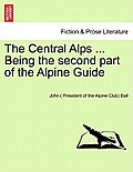 The Central Alps ... Being the Second Part of the Alpine Guide
