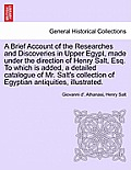 A Brief Account of the Researches and Discoveries in Upper Egypt, Made Under the Direction of Henry Salt, Esq. to Which Is Added, a Detailed Catalogue