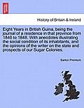Eight Years in British Guina, Being the Journal of a Residence in That Province from 1840 to 1848. with Anecdotes Illustrating the Social Condition of